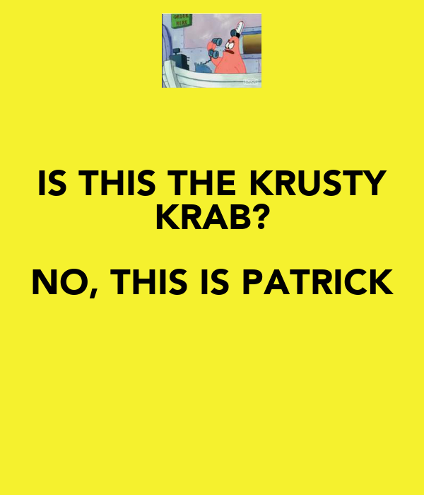 IS THIS THE KRUSTY KRAB? NO, THIS IS PATRICK