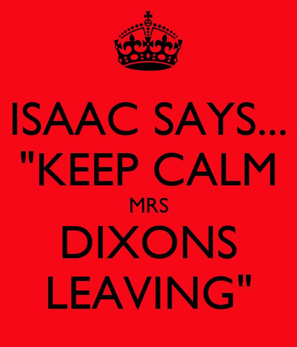 "ISAAC SAYS... ""KEEP CALM MRS DIXONS LEAVING"""