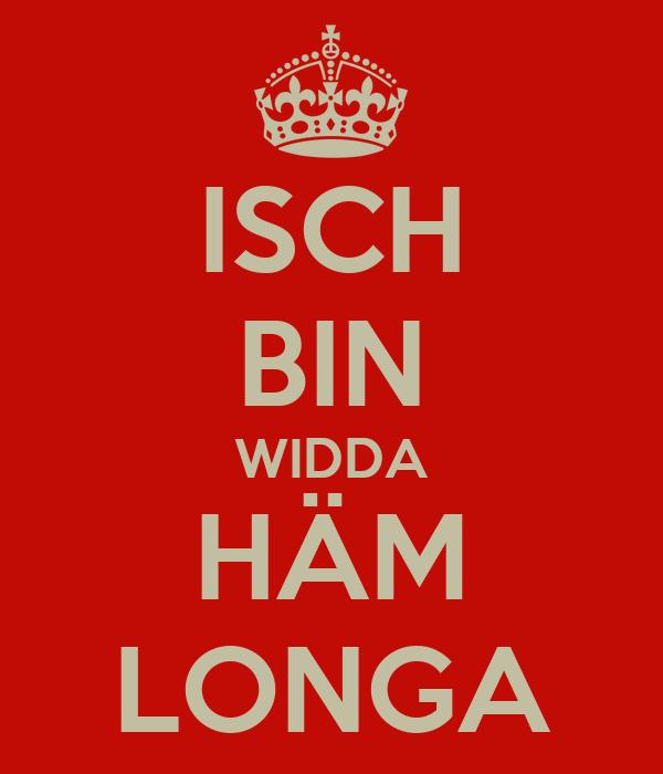 ISCH BIN WIDDA HÄM LONGA