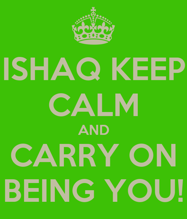 ISHAQ KEEP CALM AND CARRY ON BEING YOU!
