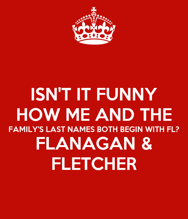 isn t it funny how me and the family s last names both begin with fl