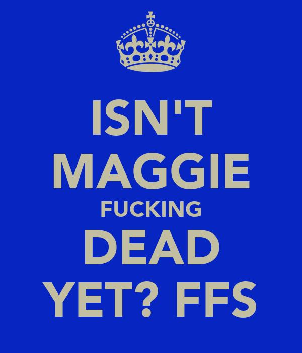 ISN'T MAGGIE FUCKING DEAD YET? FFS
