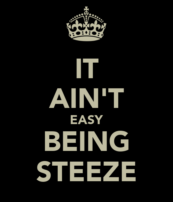 IT AIN'T EASY BEING STEEZE