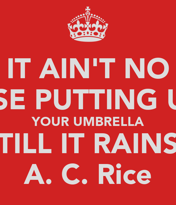 IT AIN'T NO USE PUTTING UP YOUR UMBRELLA TILL IT RAINS A. C. Rice