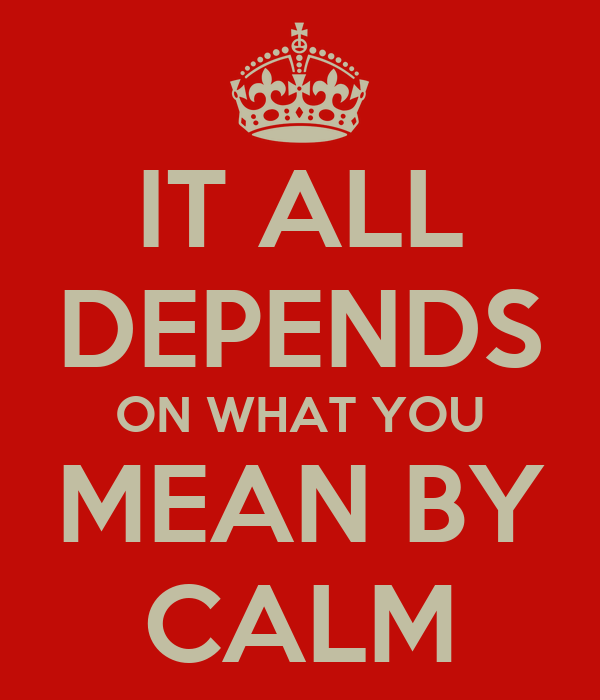IT ALL DEPENDS ON WHAT YOU MEAN BY CALM