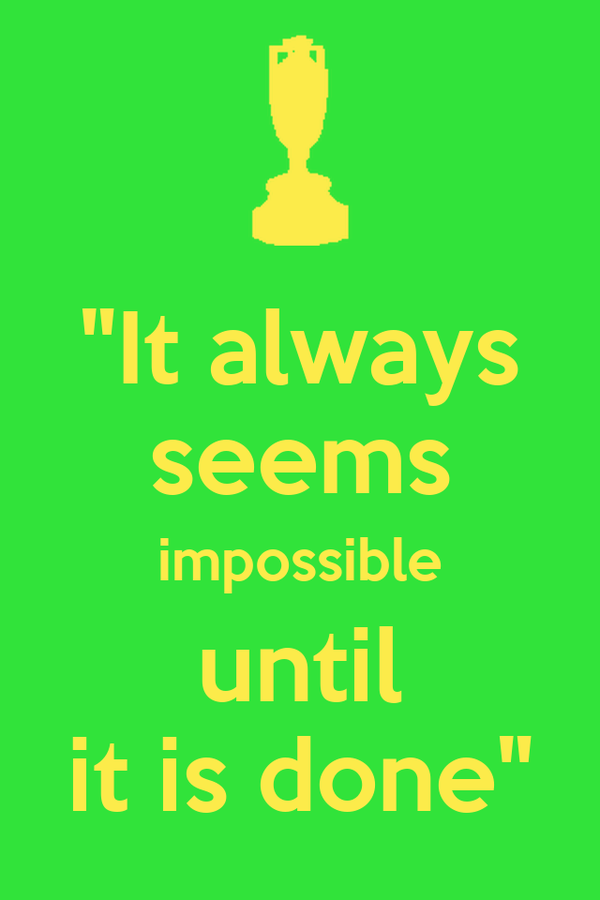 """""""It always seems impossible until it is done"""""""