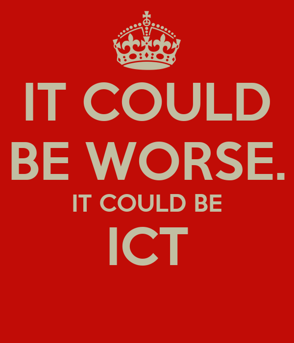 IT COULD BE WORSE. IT COULD BE ICT