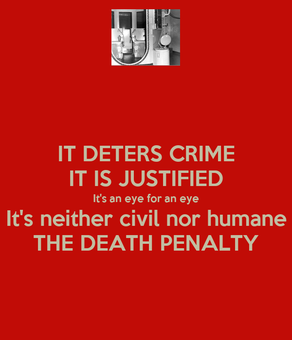 IT DETERS CRIME IT IS JUSTIFIED It's an eye for an eye It's neither civil nor humane THE DEATH PENALTY