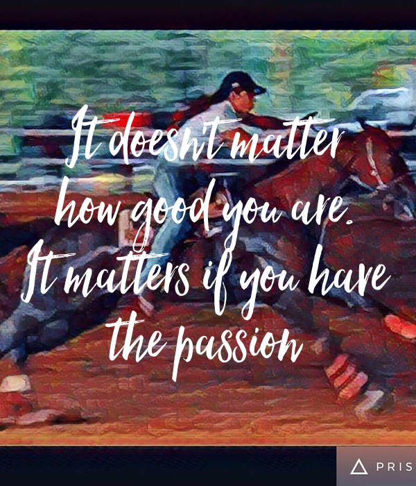 It doesn't matter how good you are. It matters if you have the passion