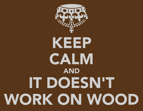 KEEP CALM AND IT DOESN'T WORK ON WOOD