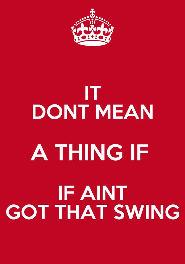 IT DONT MEAN A THING IF  IF AINT GOT THAT SWING