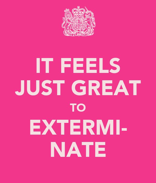 IT FEELS JUST GREAT TO EXTERMI- NATE