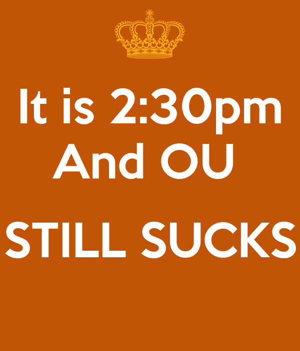It is 2:30pm And OU   STILL SUCKS
