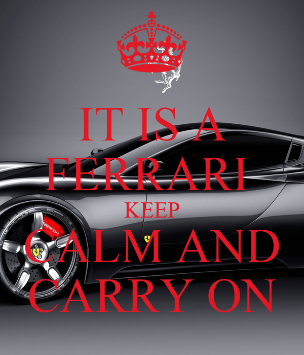 IT IS A FERRARI  KEEP CALM AND CARRY ON