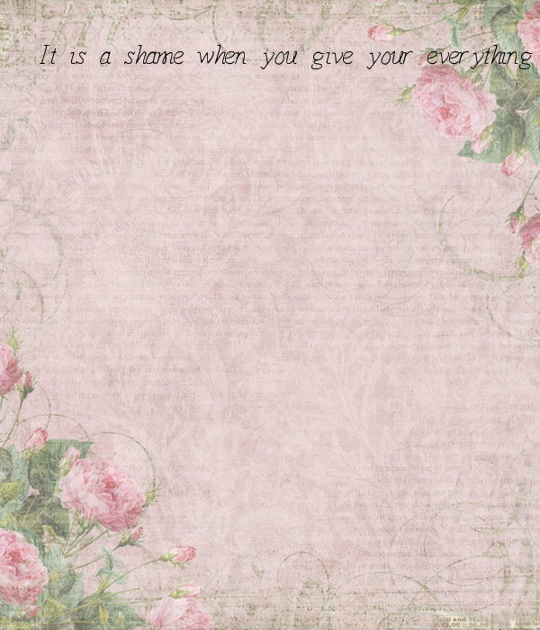 It is a shame when you give your everything to someone and get nothing in return