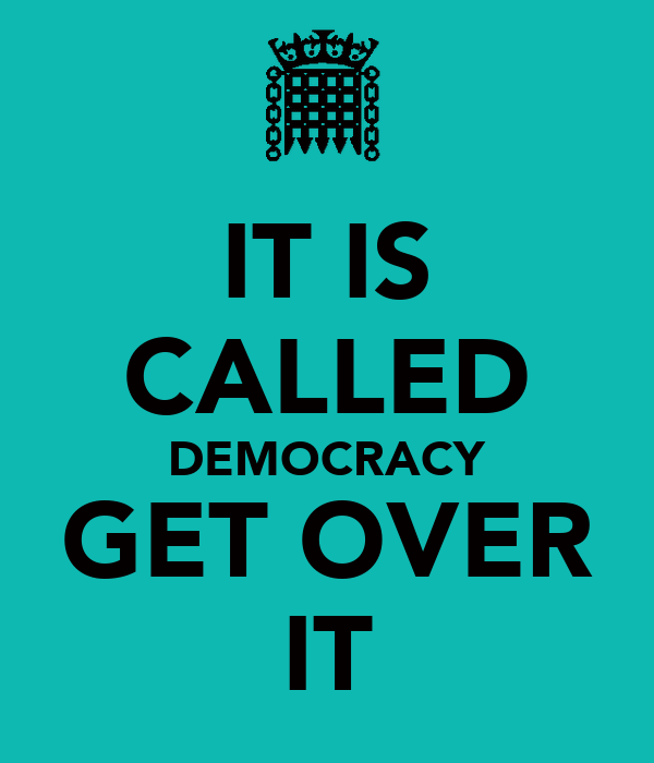 IT IS CALLED DEMOCRACY GET OVER IT