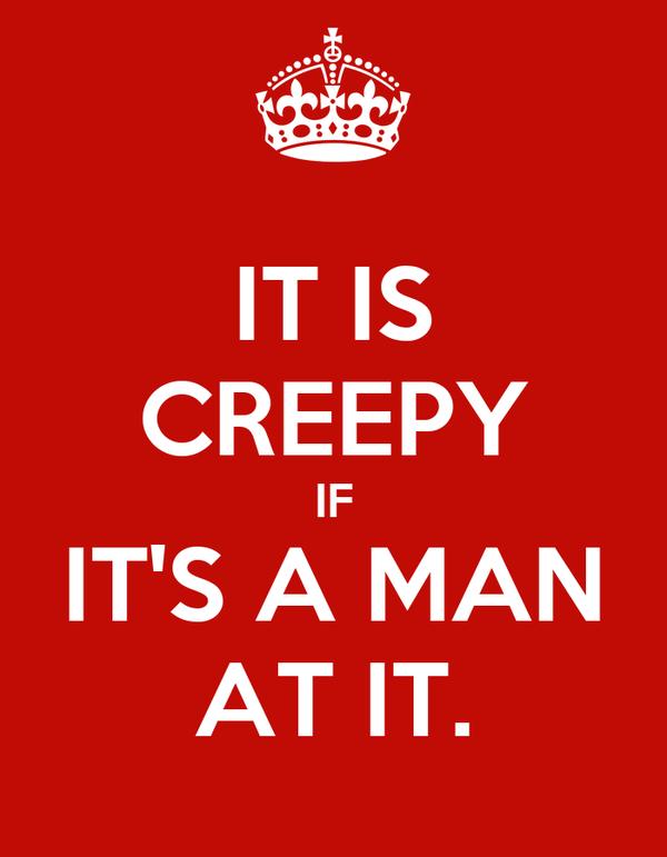 IT IS CREEPY IF IT'S A MAN AT IT.