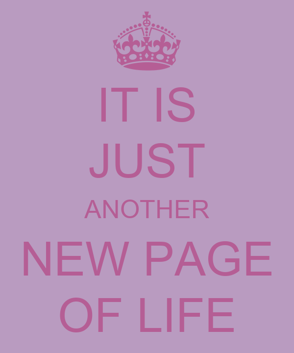 IT IS JUST ANOTHER NEW PAGE OF LIFE