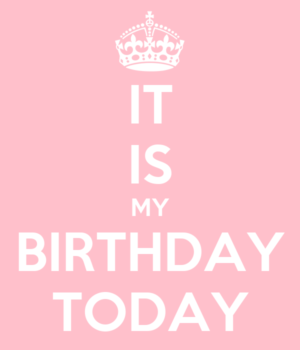 IT IS MY BIRTHDAY TODAY