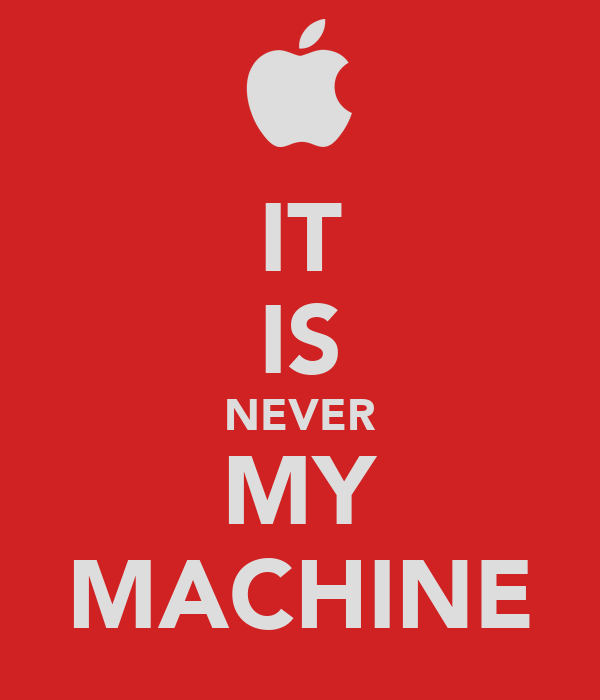 IT IS NEVER MY MACHINE