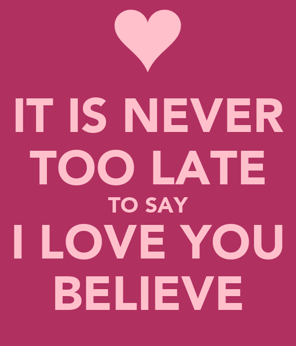 IT IS NEVER TOO LATE TO SAY I LOVE YOU BELIEVE