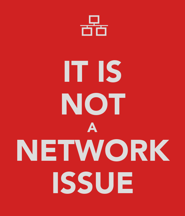 IT IS NOT A NETWORK ISSUE