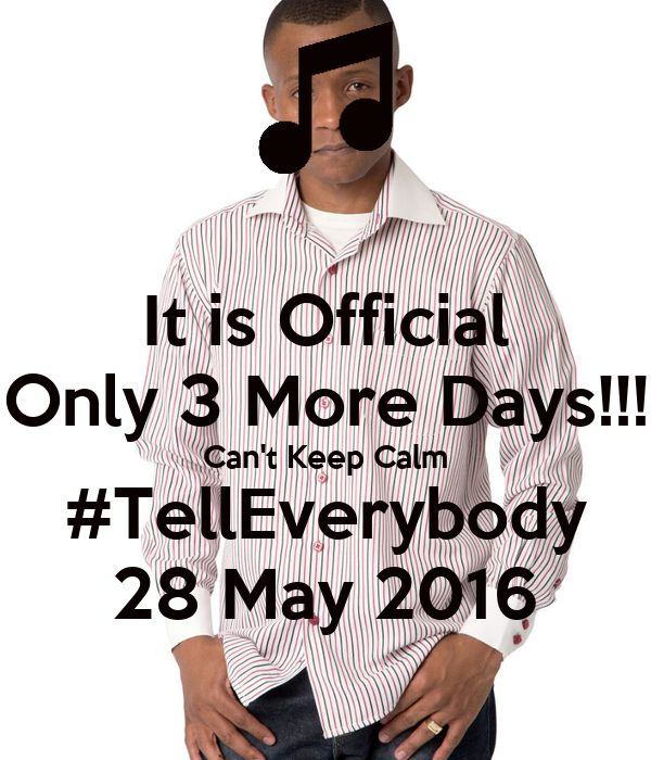 It is Official Only 3 More Days!!! Can't Keep Calm #TellEverybody 28 May 2016