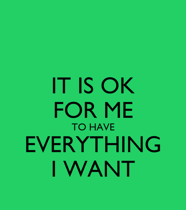 IT IS OK FOR ME TO HAVE EVERYTHING I WANT