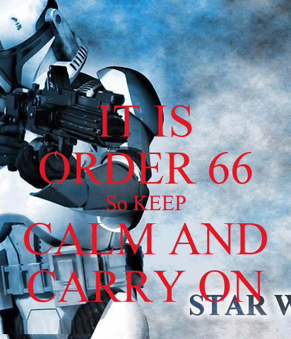 IT IS ORDER 66 So KEEP CALM AND CARRY ON