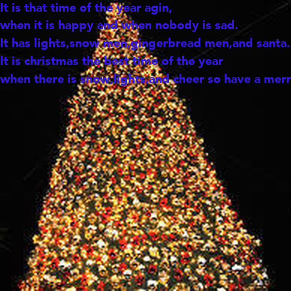 It is that time of the year agin, when it is happy and when nobody is sad. It has lights,snow men,gingerbread men,and santa. It is christmas the best time of the year when there