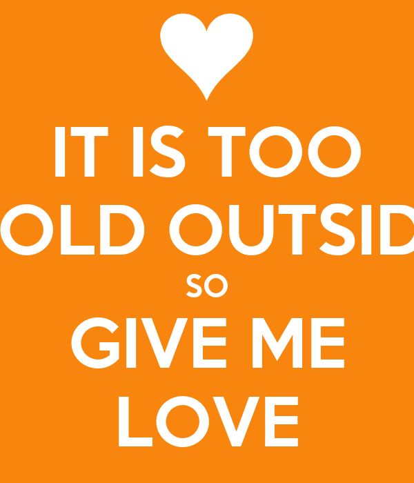 IT IS TOO COLD OUTSIDE SO GIVE ME LOVE