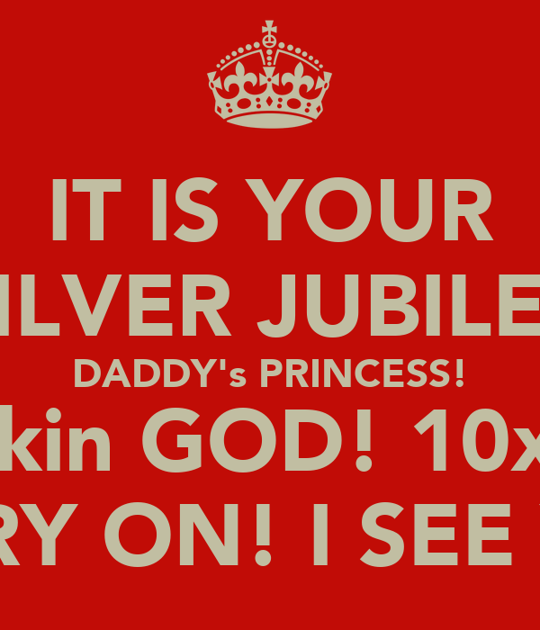 IT IS YOUR SILVER JUBILEE DADDY's PRINCESS! Thankin GOD! 10x ALL CARRY ON! I SEE YALL