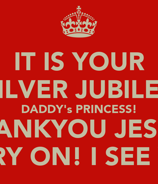 IT IS YOUR SILVER JUBILEE DADDY's PRINCESS! THANKYOU JESUS. CARRY ON! I SEE YALL