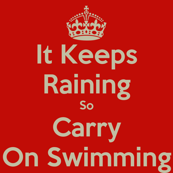 It Keeps Raining So Carry On Swimming