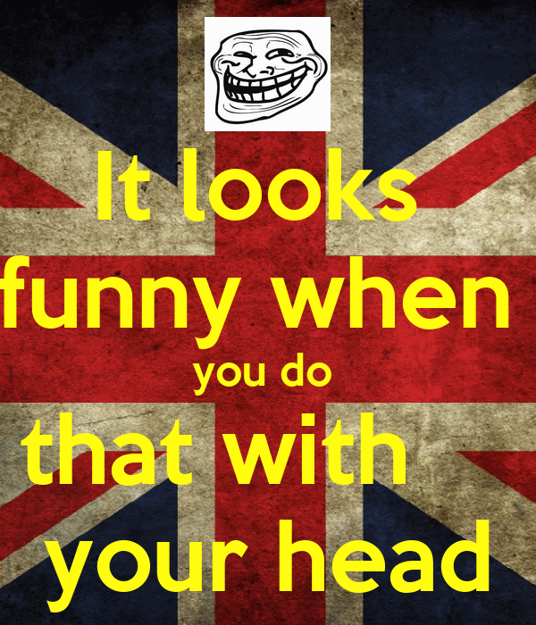 It looks  funny when  you do  that with     your head