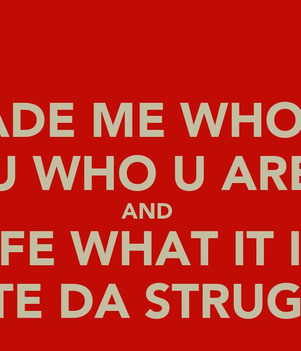 IT MADE ME WHO I AM U WHO U ARE AND  LIFE WHAT IT IS  SALUTE DA STRUGGLE!!