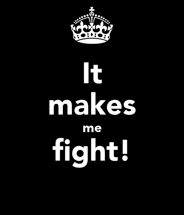 It makes me fight!