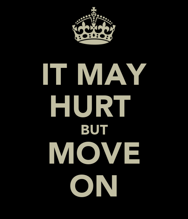 IT MAY HURT  BUT MOVE ON