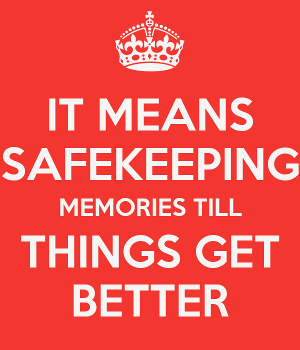 IT MEANS SAFEKEEPING MEMORIES TILL THINGS GET BETTER