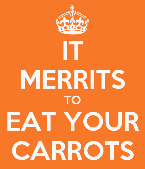 IT MERRITS TO EAT YOUR CARROTS