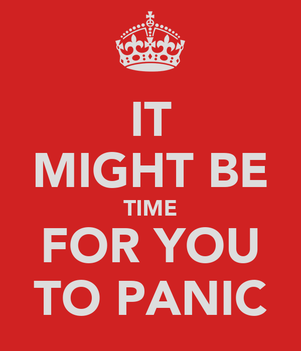 IT MIGHT BE TIME FOR YOU TO PANIC