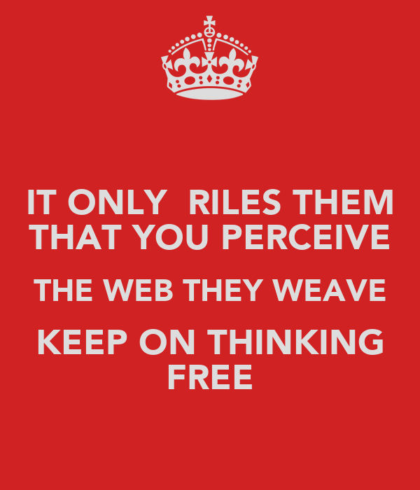 IT ONLY  RILES THEM THAT YOU PERCEIVE THE WEB THEY WEAVE KEEP ON THINKING FREE