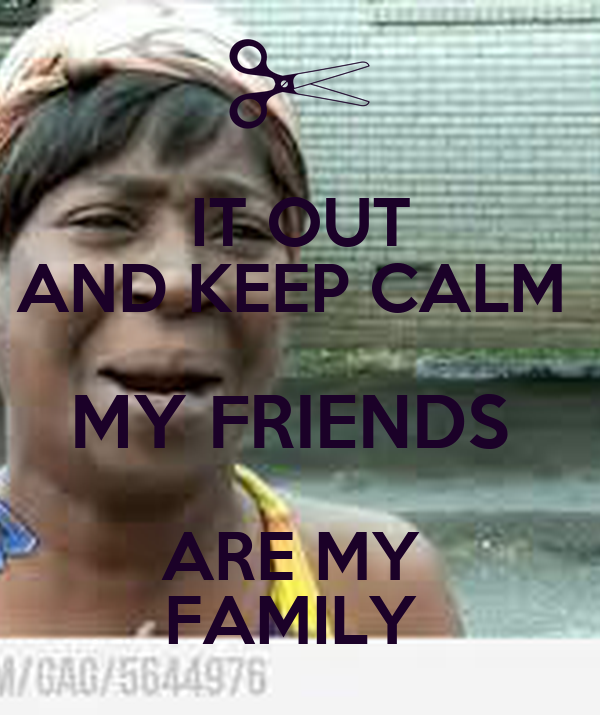 IT OUT AND KEEP CALM  MY FRIENDS  ARE MY  FAMILY