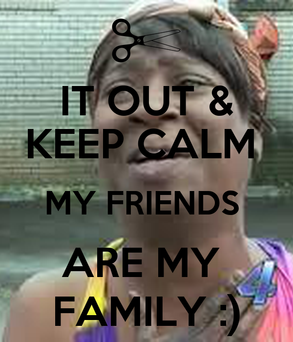 IT OUT & KEEP CALM  MY FRIENDS  ARE MY  FAMILY :)