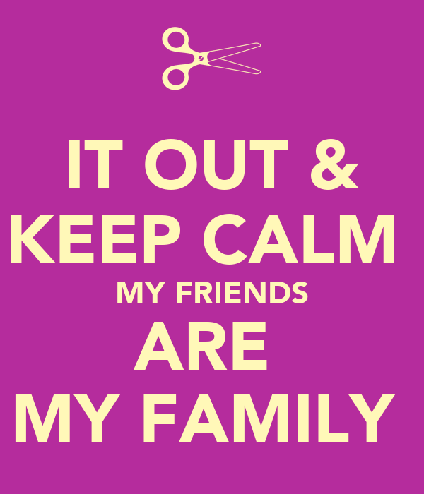 IT OUT & KEEP CALM   MY FRIENDS  ARE  MY FAMILY