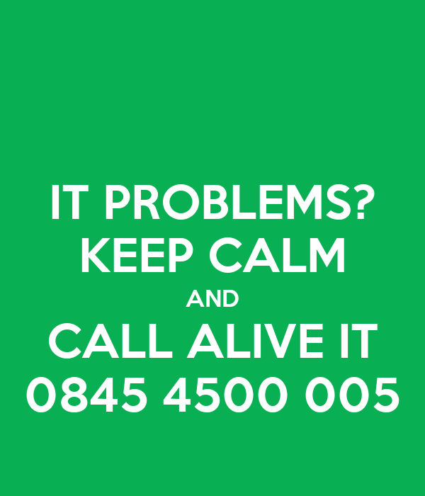 IT PROBLEMS? KEEP CALM AND CALL ALIVE IT 0845 4500 005