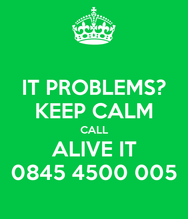 IT PROBLEMS? KEEP CALM CALL ALIVE IT 0845 4500 005