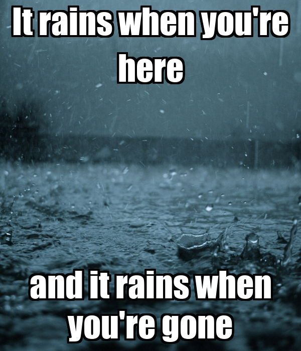 It rains when you're here and it rains when you're gone