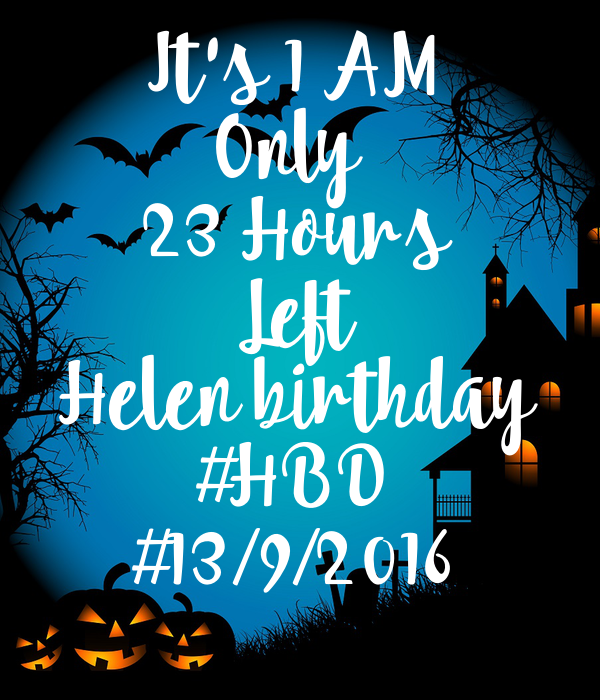 It's 1 AM Only  23 Hours Left Helen birthday #HBD #13/9/2016