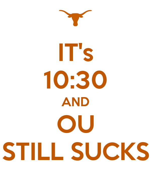 IT's 10:30 AND OU STILL SUCKS